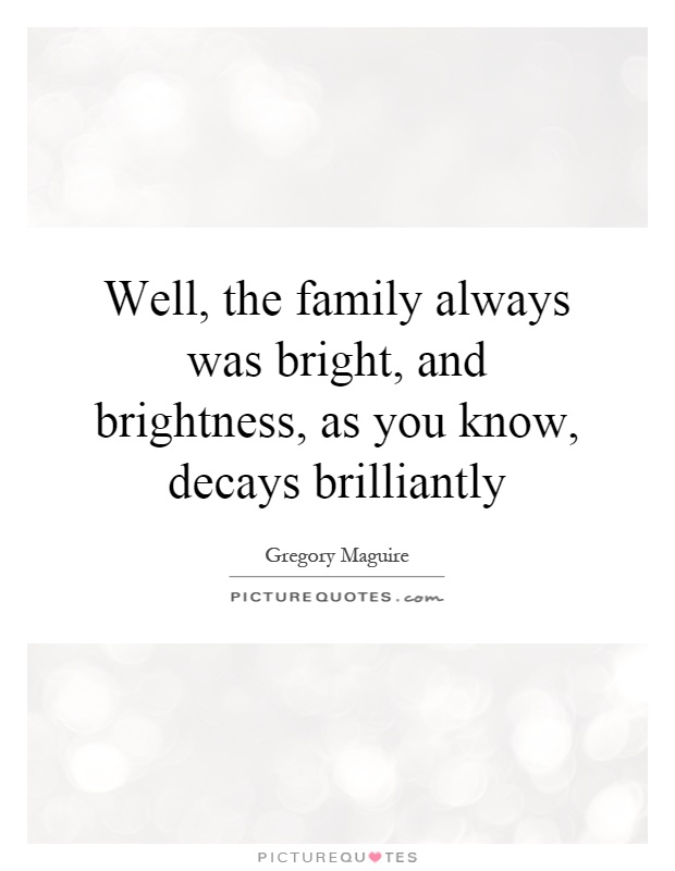 Well, the family always was bright, and brightness, as you know, decays brilliantly Picture Quote #1