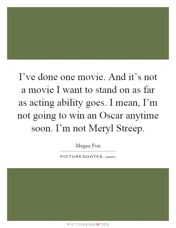 I've done one movie. And it's not a movie I want to stand on as far as acting ability goes. I mean, I'm not going to win an Oscar anytime soon. I'm not Meryl Streep Picture Quote #1