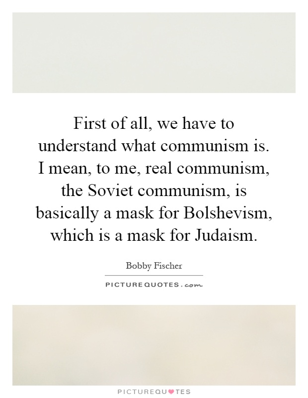 First of all, we have to understand what communism is. I mean, to me, real communism, the Soviet communism, is basically a mask for Bolshevism, which is a mask for Judaism Picture Quote #1