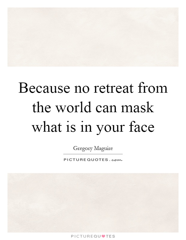 Because no retreat from the world can mask what is in your face Picture Quote #1