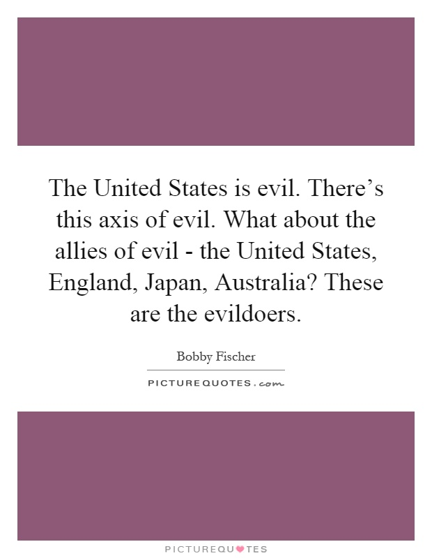 The United States is evil. There's this axis of evil. What about the allies of evil - the United States, England, Japan, Australia? These are the evildoers Picture Quote #1