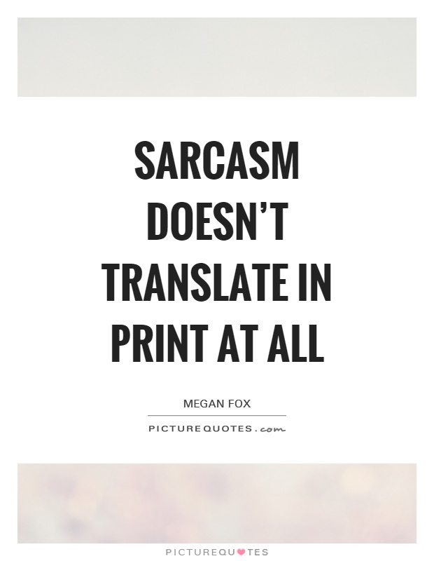 Sarcasm doesn't translate in print at all Picture Quote #1