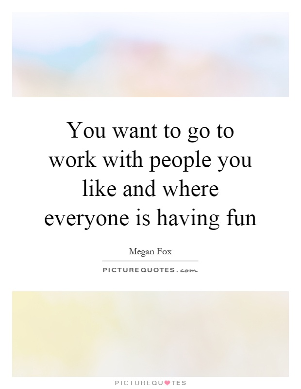 You want to go to work with people you like and where everyone is having fun Picture Quote #1