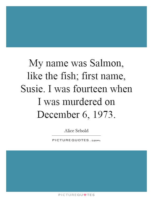 My name was Salmon, like the fish; first name, Susie. I was fourteen when I was murdered on December 6, 1973 Picture Quote #1