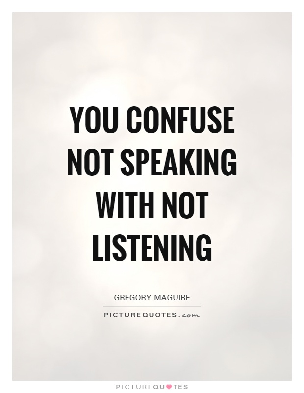 You confuse not speaking with not listening Picture Quote #1