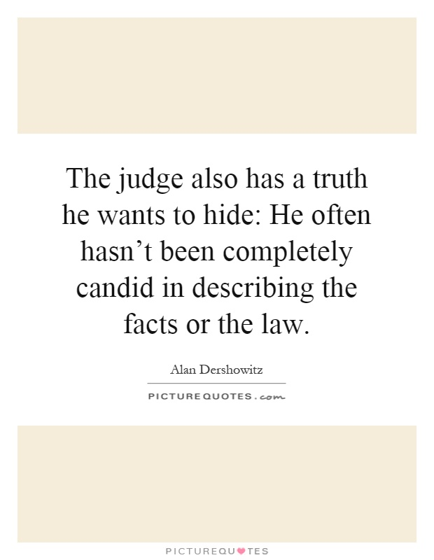 The judge also has a truth he wants to hide: He often hasn't been completely candid in describing the facts or the law Picture Quote #1