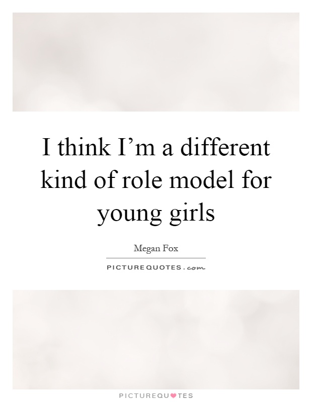 I think I'm a different kind of role model for young girls Picture Quote #1