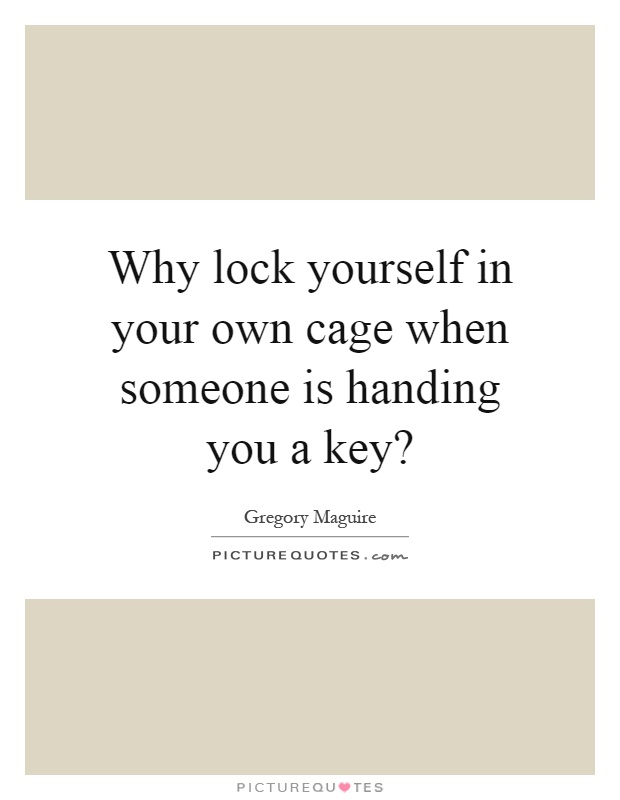 Why lock yourself in your own cage when someone is handing you a key? Picture Quote #1