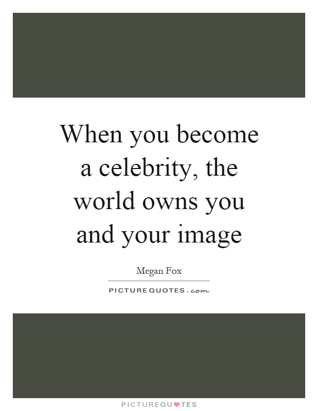 When you become a celebrity, the world owns you and your image Picture Quote #1