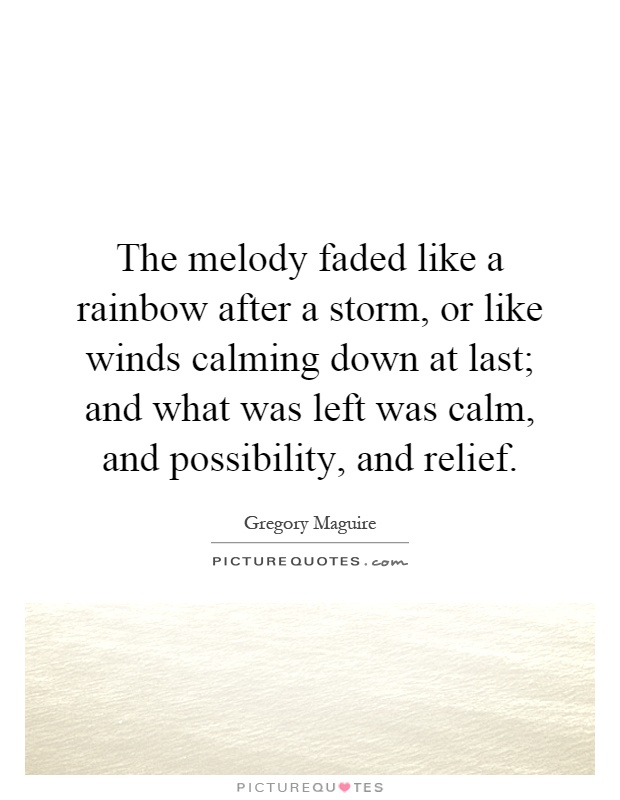 The melody faded like a rainbow after a storm, or like winds calming down at last; and what was left was calm, and possibility, and relief Picture Quote #1