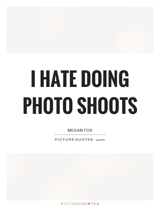 I hate doing photo shoots Picture Quote #1