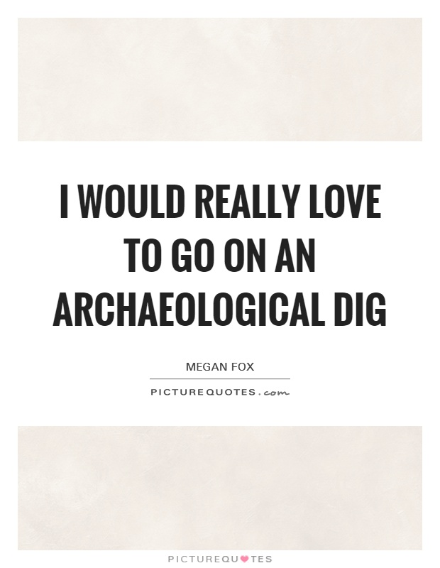 I would really love to go on an archaeological dig Picture Quote #1