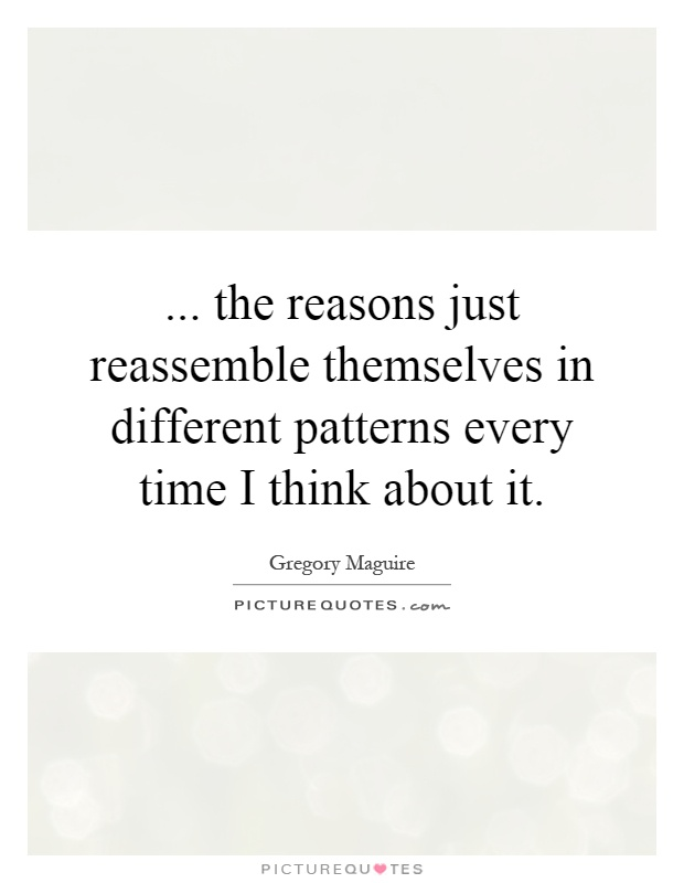 ... the reasons just reassemble themselves in different patterns every time I think about it Picture Quote #1