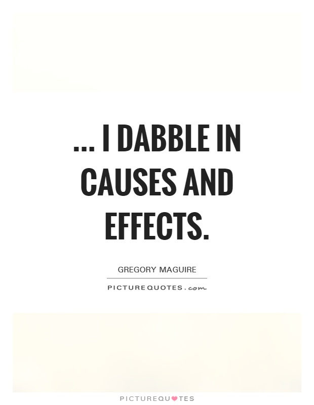 ... I dabble in causes and effects Picture Quote #1