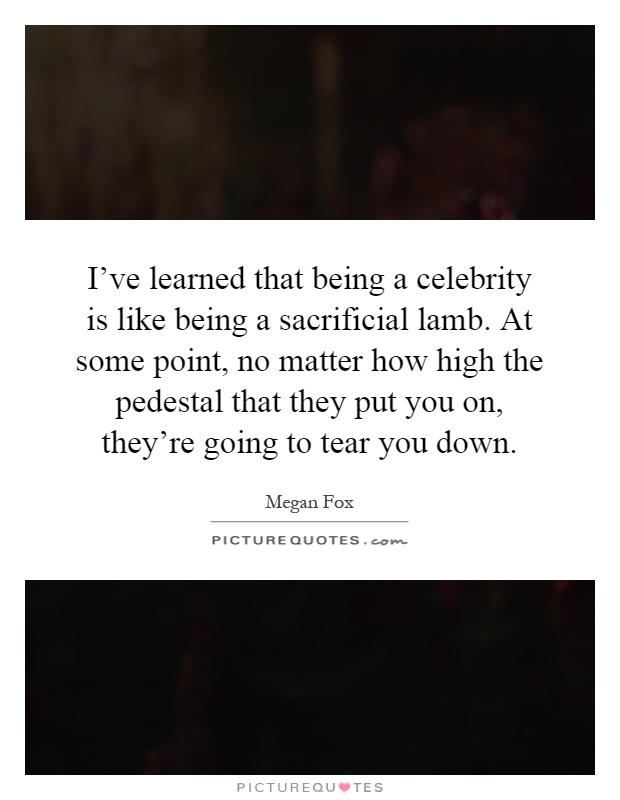 I've learned that being a celebrity is like being a sacrificial lamb. At some point, no matter how high the pedestal that they put you on, they're going to tear you down Picture Quote #1