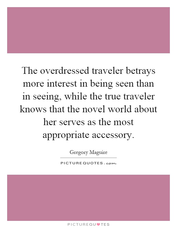 The overdressed traveler betrays more interest in being seen than in seeing, while the true traveler knows that the novel world about her serves as the most appropriate accessory Picture Quote #1