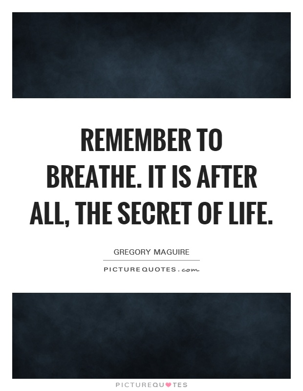Remember to breathe. It is after all, the secret of life Picture Quote #1