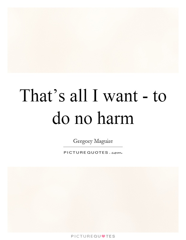 That's all I want - to do no harm Picture Quote #1