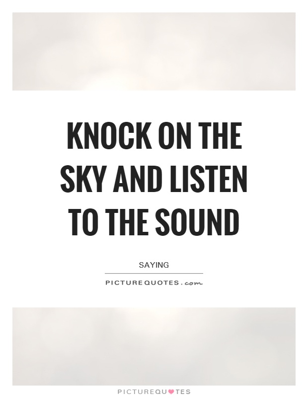Knock on the sky and listen to the sound Picture Quote #1