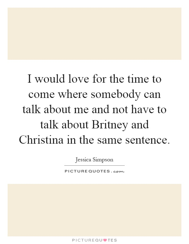 I would love for the time to come where somebody can talk about me and not have to talk about Britney and Christina in the same sentence Picture Quote #1