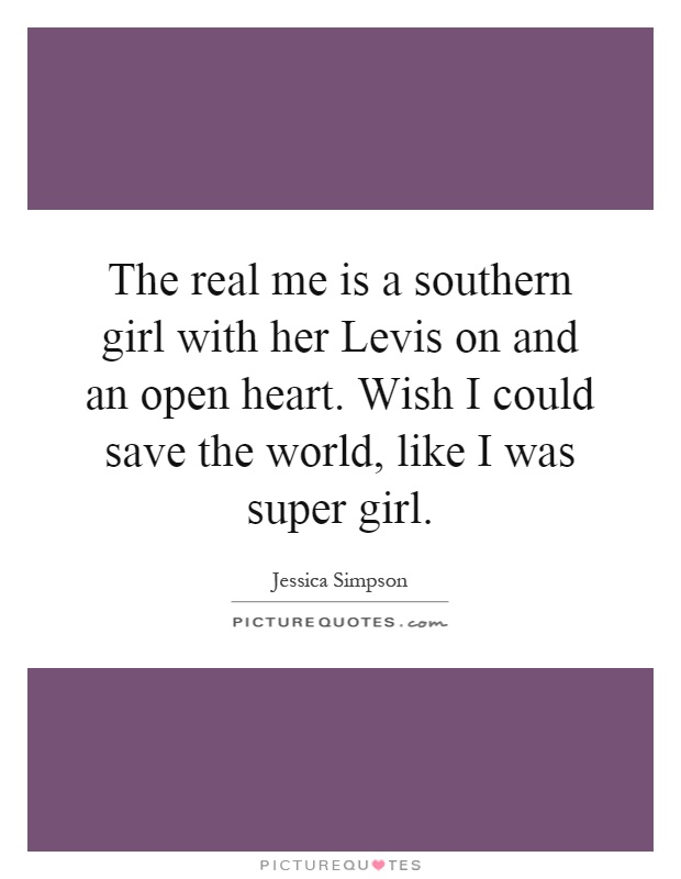 The real me is a southern girl with her Levis on and an open heart. Wish I could save the world, like I was super girl Picture Quote #1