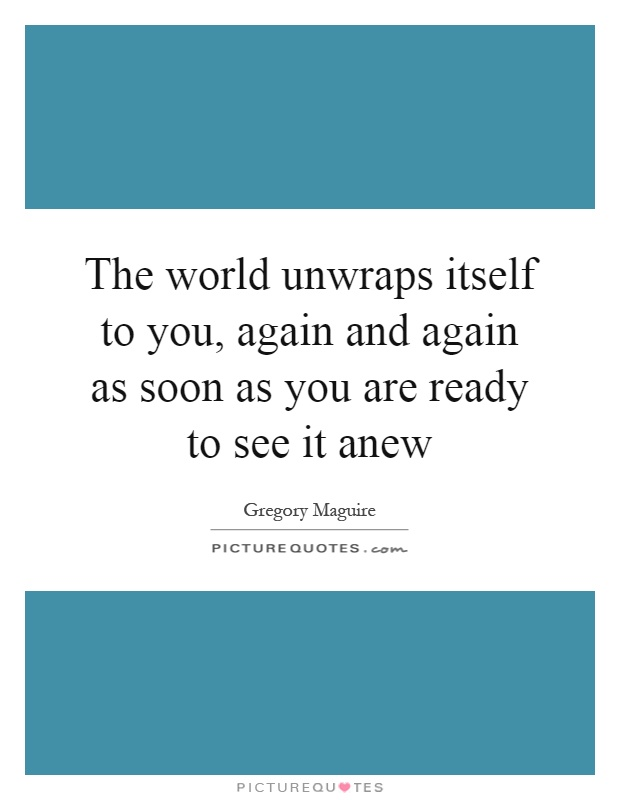 The world unwraps itself to you, again and again as soon as you are ready to see it anew Picture Quote #1