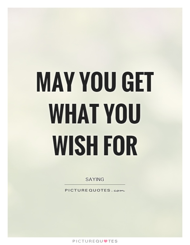 May you get what you wish for Picture Quote #1