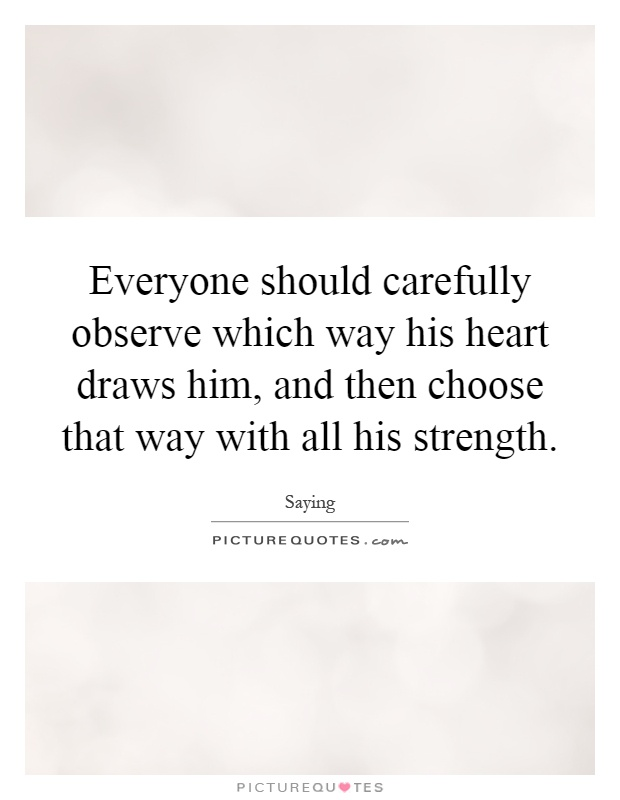 Everyone should carefully observe which way his heart draws him, and then choose that way with all his strength Picture Quote #1
