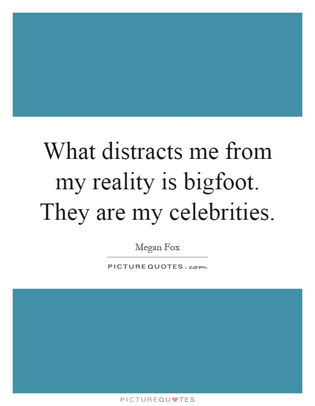 What distracts me from my reality is bigfoot. They are my celebrities Picture Quote #1