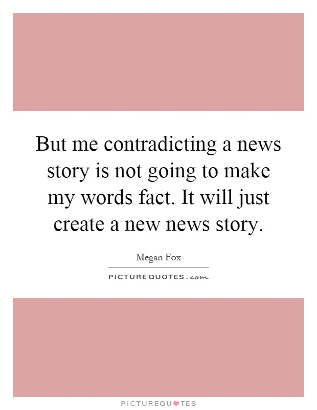 But me contradicting a news story is not going to make my words fact. It will just create a new news story Picture Quote #1