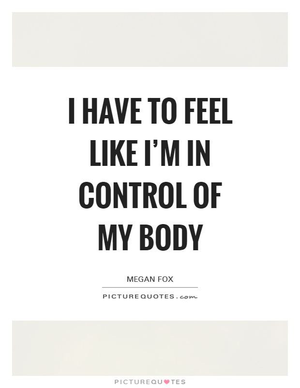 I have to feel like I'm in control of my body Picture Quote #1