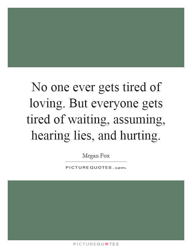 No one ever gets tired of loving. But everyone gets tired of waiting, assuming, hearing lies, and hurting Picture Quote #1