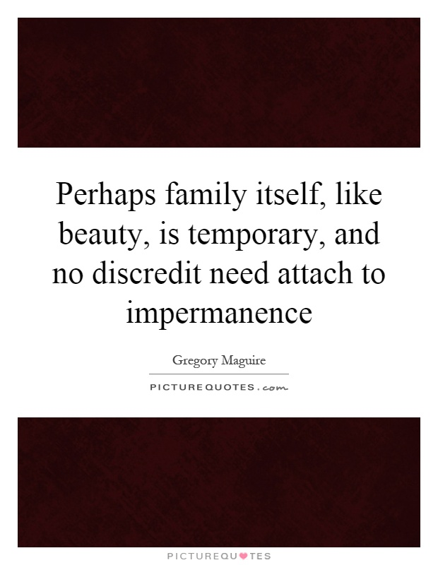Perhaps family itself, like beauty, is temporary, and no discredit need attach to impermanence Picture Quote #1