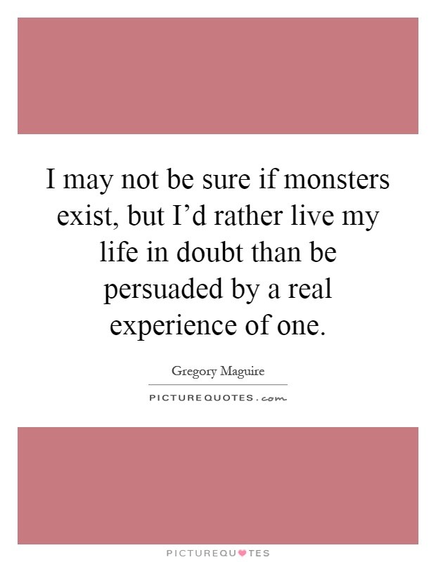 I may not be sure if monsters exist, but I'd rather live my life in doubt than be persuaded by a real experience of one Picture Quote #1