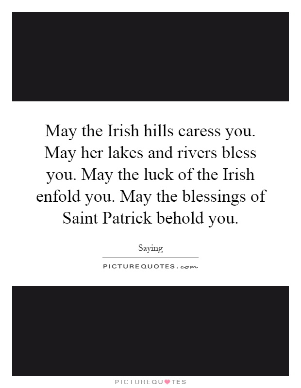 May the Irish hills caress you. May her lakes and rivers bless you. May the luck of the Irish enfold you. May the blessings of Saint Patrick behold you Picture Quote #1
