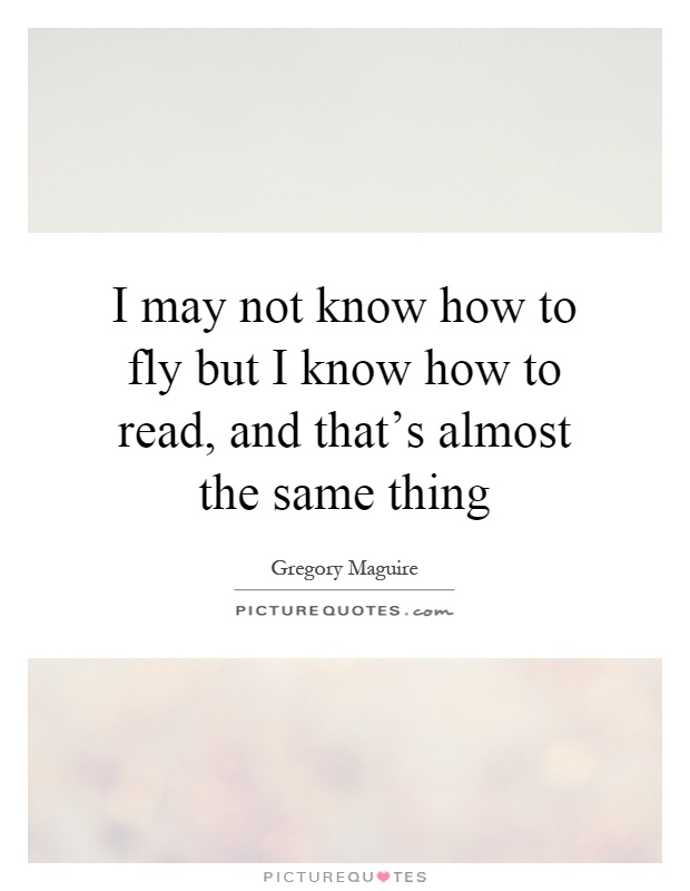 I may not know how to fly but I know how to read, and that's almost the same thing Picture Quote #1