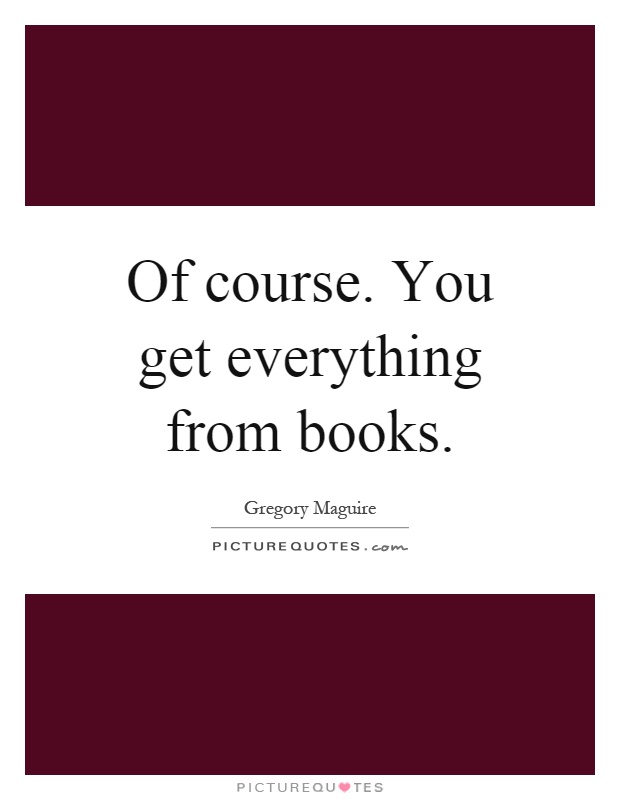 Of course. You get everything from books Picture Quote #1