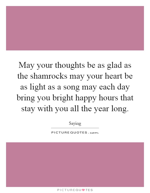May your thoughts be as glad as the shamrocks may your heart be as light as a song may each day bring you bright happy hours that stay with you all the year long Picture Quote #1