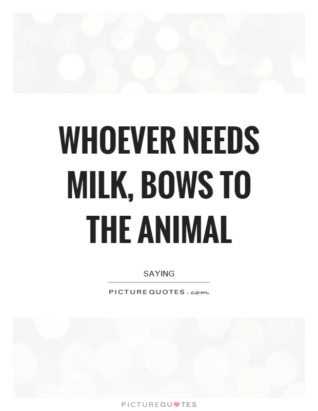 Whoever needs milk, bows to the animal Picture Quote #1