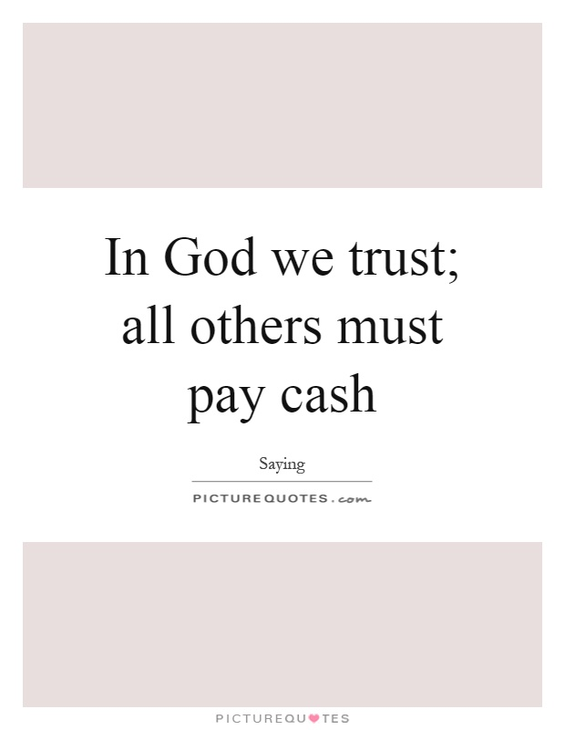 In God we trust; all others must pay cash Picture Quote #1