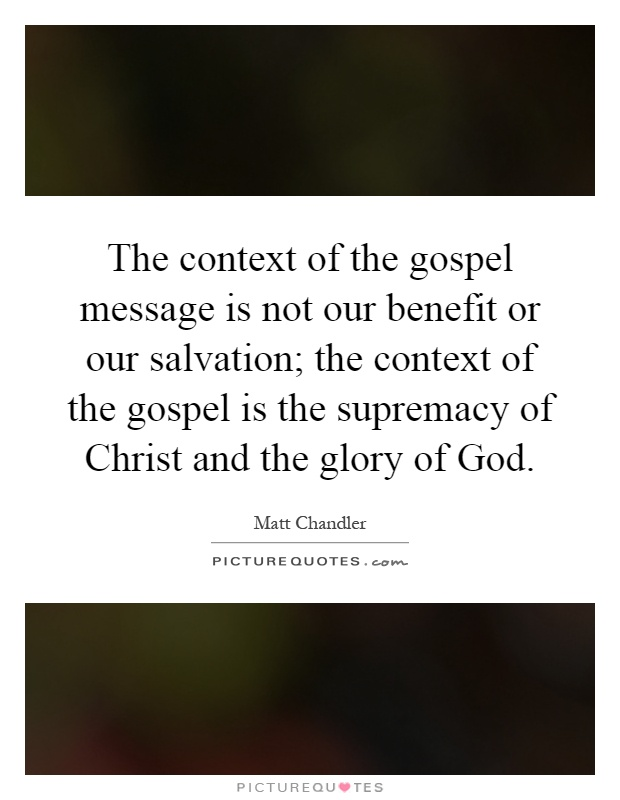The context of the gospel message is not our benefit or our salvation; the context of the gospel is the supremacy of Christ and the glory of God Picture Quote #1
