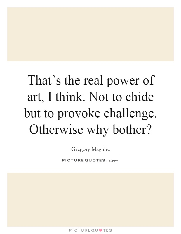 That's the real power of art, I think. Not to chide but to provoke challenge. Otherwise why bother? Picture Quote #1