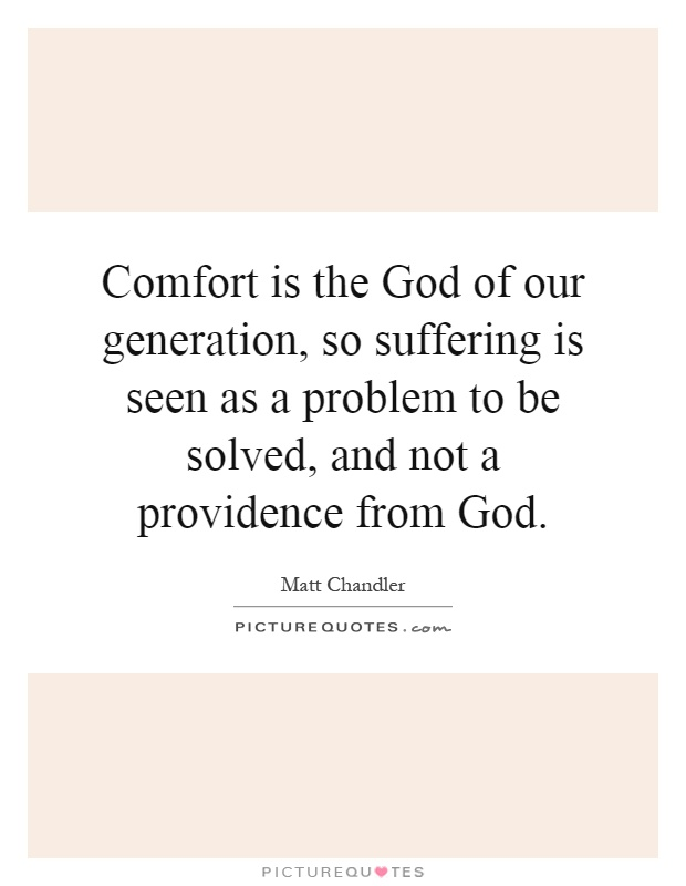 Comfort is the God of our generation, so suffering is seen as a problem to be solved, and not a providence from God Picture Quote #1
