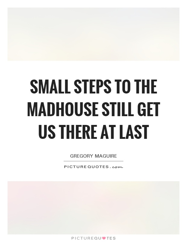 Small steps to the madhouse still get us there at last Picture Quote #1