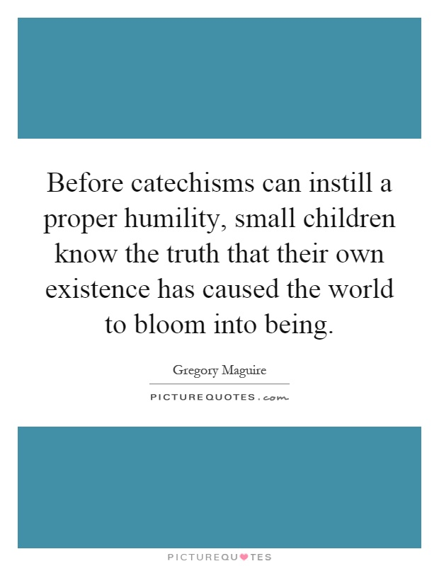 Before catechisms can instill a proper humility, small children know the truth that their own existence has caused the world to bloom into being Picture Quote #1