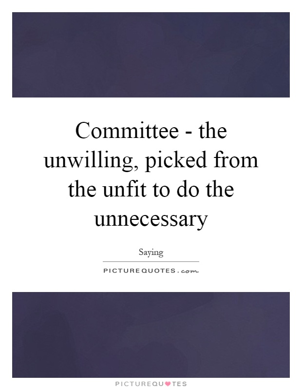 Committee - the unwilling, picked from the unfit to do the unnecessary Picture Quote #1