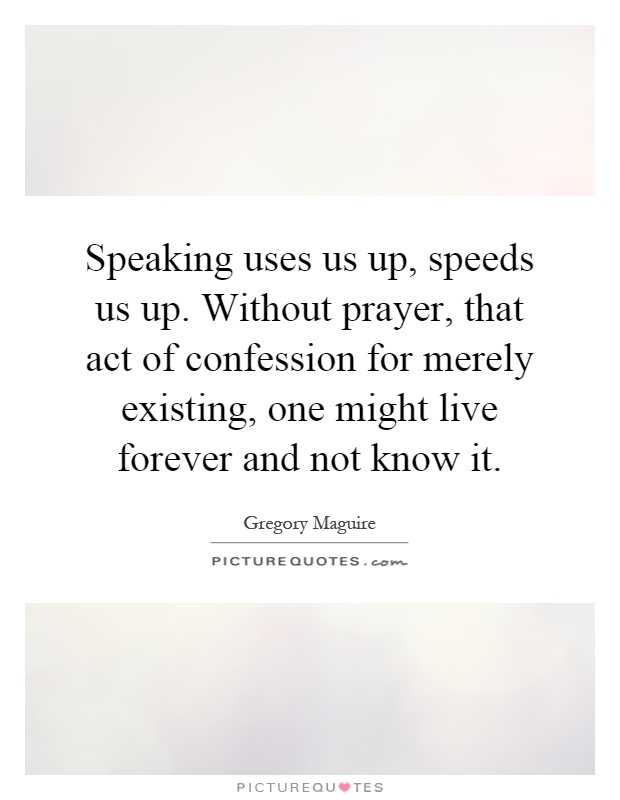 Speaking uses us up, speeds us up. Without prayer, that act of confession for merely existing, one might live forever and not know it Picture Quote #1