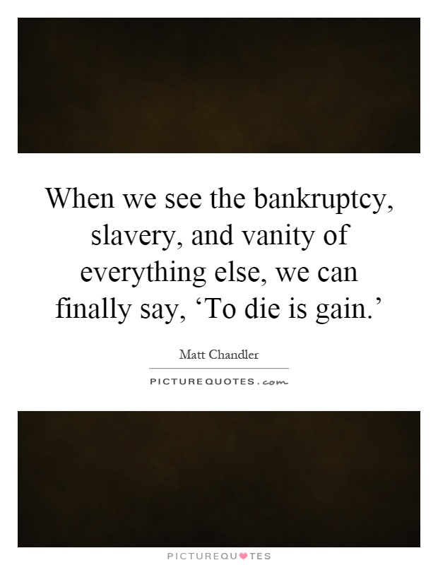 When we see the bankruptcy, slavery, and vanity of everything else, we can finally say, 'To die is gain.' Picture Quote #1