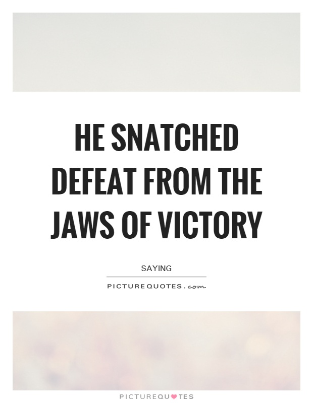 He snatched defeat from the jaws of victory Picture Quote #1