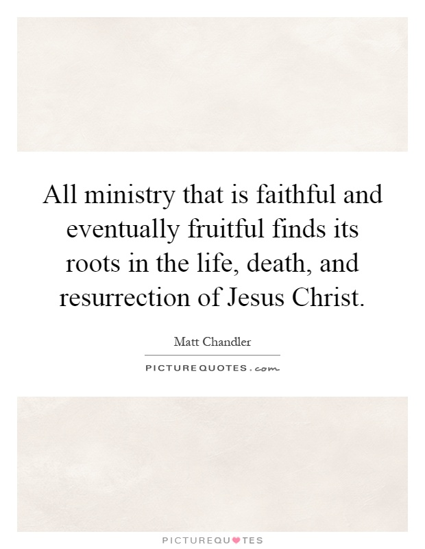 All ministry that is faithful and eventually fruitful finds its roots in the life, death, and resurrection of Jesus Christ Picture Quote #1